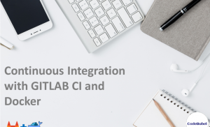 Continuous Integration with GITLAB CI and Docker